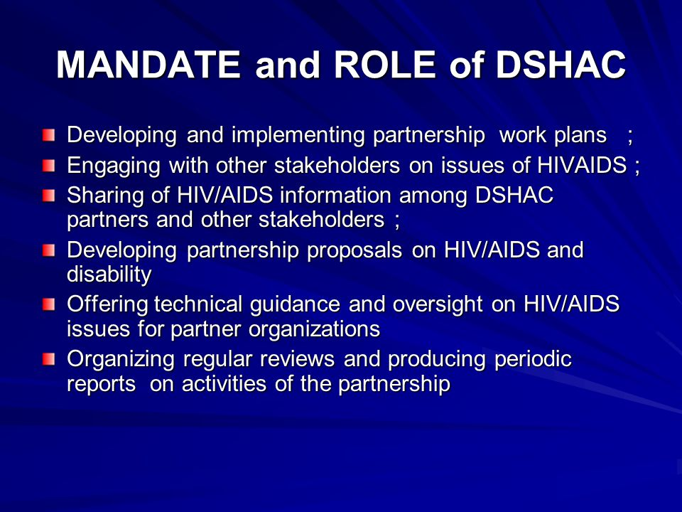 MANDATE and ROLE of DSHAC Developing and implementing partnership work plans ; Engaging with other stakeholders on issues of HIVAIDS ; Sharing of HIV/AIDS information among DSHAC partners and other stakeholders ; Developing partnership proposals on HIV/AIDS and disability Offering technical guidance and oversight on HIV/AIDS issues for partner organizations Organizing regular reviews and producing periodic reports on activities of the partnership