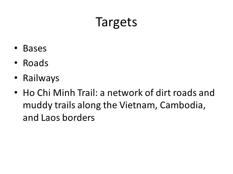 Targets Bases Roads Railways Ho Chi Minh Trail: a network of dirt roads and muddy trails along the Vietnam, Cambodia, and Laos borders