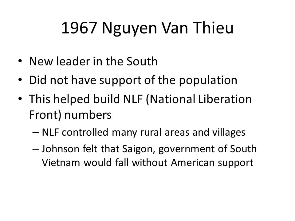 1967 Nguyen Van Thieu New leader in the South Did not have support of the population This helped build NLF (National Liberation Front) numbers – NLF c