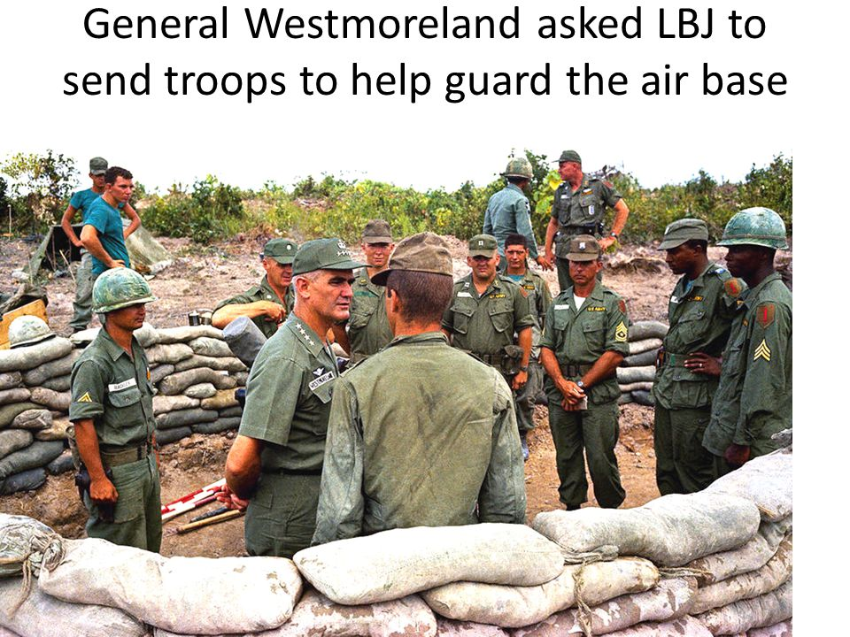 General Westmoreland asked LBJ to send troops to help guard the air base at Da Nang.