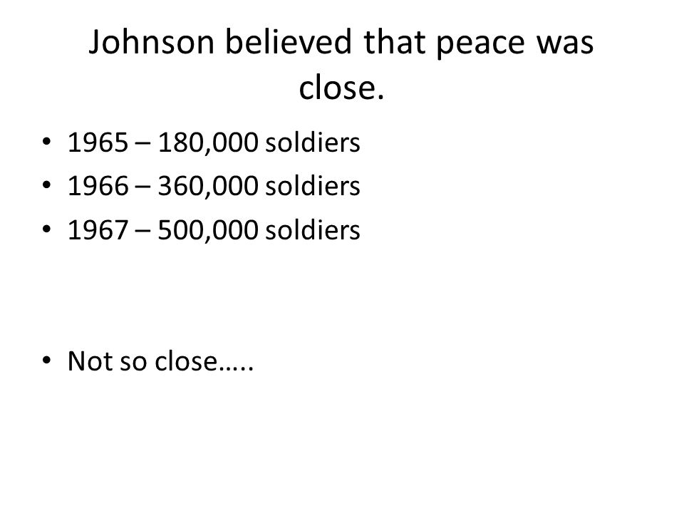 Johnson believed that peace was close. 1965 – 180,000 soldiers 1966 – 360,000 soldiers 1967 – 500,000 soldiers Not so close…..