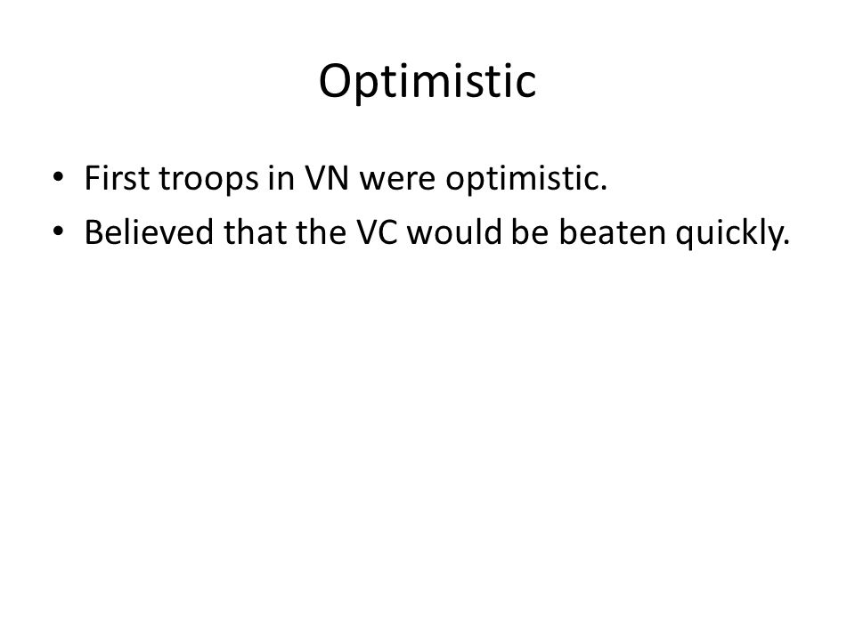 Optimistic First troops in VN were optimistic. Believed that the VC would be beaten quickly.