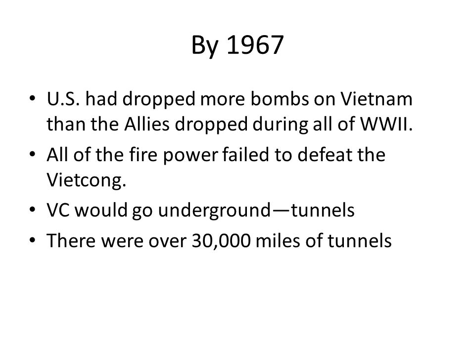 By 1967 U.S. had dropped more bombs on Vietnam than the Allies dropped during all of WWII. All of the fire power failed to defeat the Vietcong. VC wou