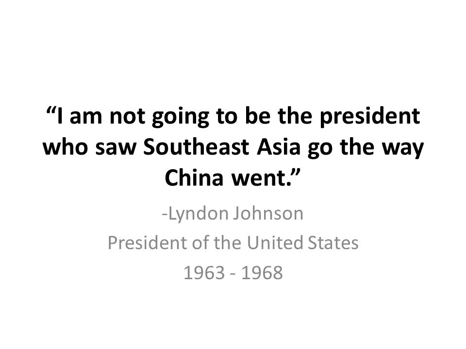 """I am not going to be the president who saw Southeast Asia go the way China went."" -Lyndon Johnson President of the United States 1963 - 1968"
