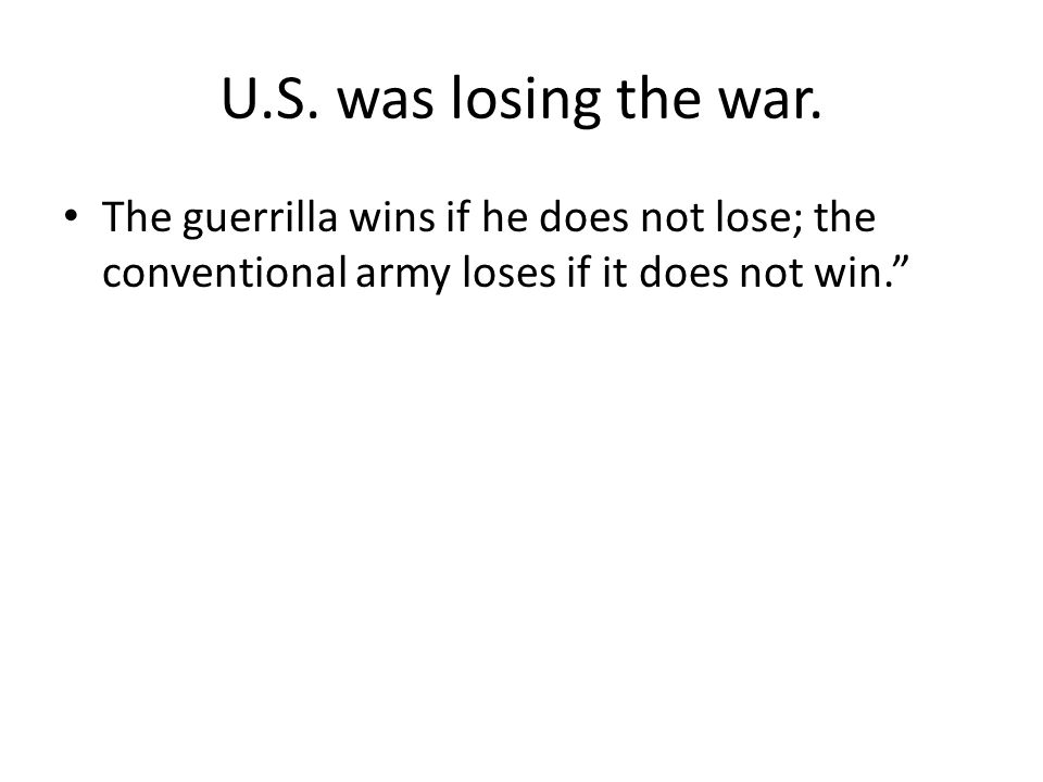 U.S. was losing the war. The guerrilla wins if he does not lose; the conventional army loses if it does not win.""