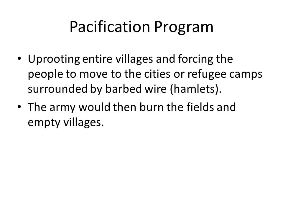 Pacification Program Uprooting entire villages and forcing the people to move to the cities or refugee camps surrounded by barbed wire (hamlets). The