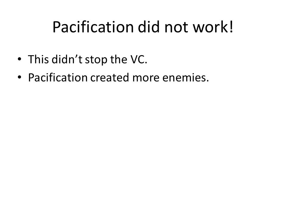 Pacification did not work! This didn't stop the VC. Pacification created more enemies.