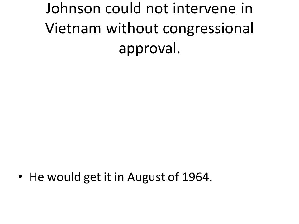 Johnson could not intervene in Vietnam without congressional approval. He would get it in August of 1964.
