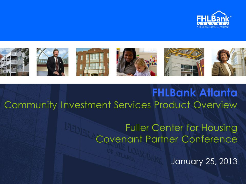 1 FHLBank Atlanta Community Investment Services Product Overview Fuller Center for Housing Covenant Partner Conference January 25, 2013 1