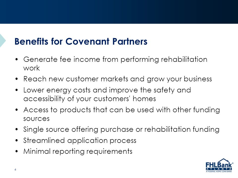 Title of Presentation Benefits for Covenant Partners Generate fee income from performing rehabilitation work Reach new customer markets and grow your business Lower energy costs and improve the safety and accessibility of your customers homes Access to products that can be used with other funding sources Single source offering purchase or rehabilitation funding Streamlined application process Minimal reporting requirements 4