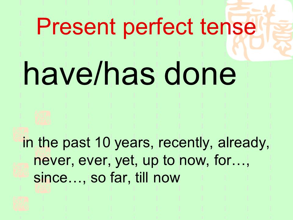 Present perfect tense have/has done in the past 10 years, recently, already, never, ever, yet, up to now, for…, since…, so far, till now