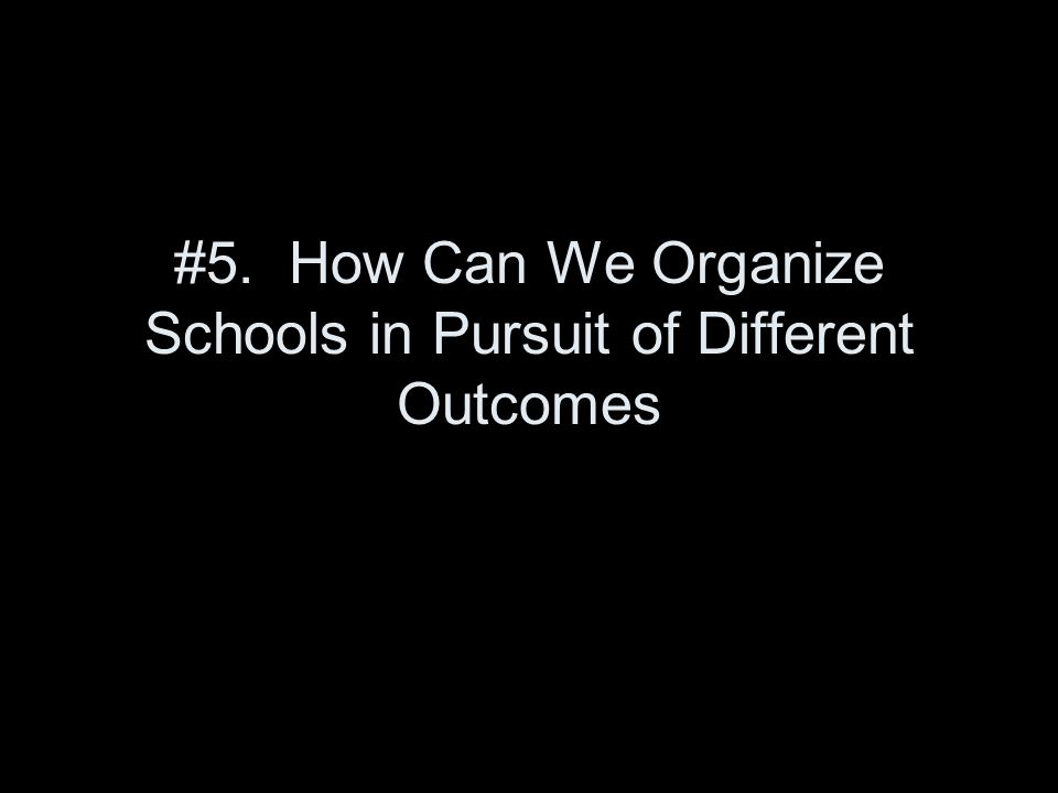 #5. How Can We Organize Schools in Pursuit of Different Outcomes
