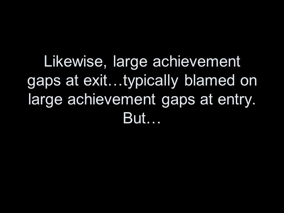 Likewise, large achievement gaps at exit…typically blamed on large achievement gaps at entry. But…