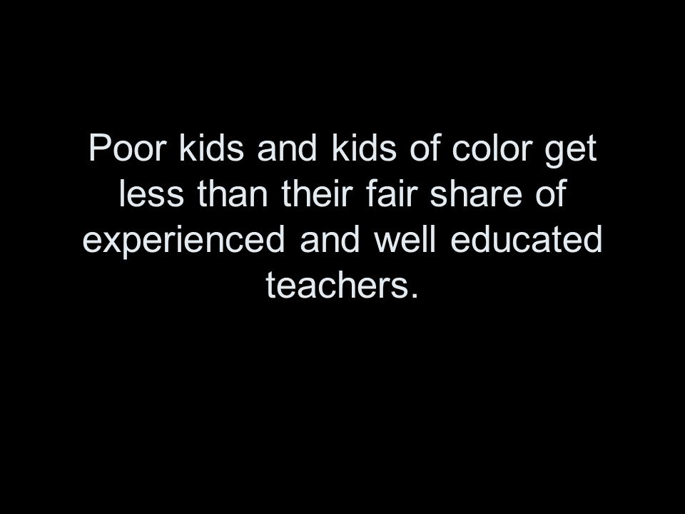 Poor kids and kids of color get less than their fair share of experienced and well educated teachers.