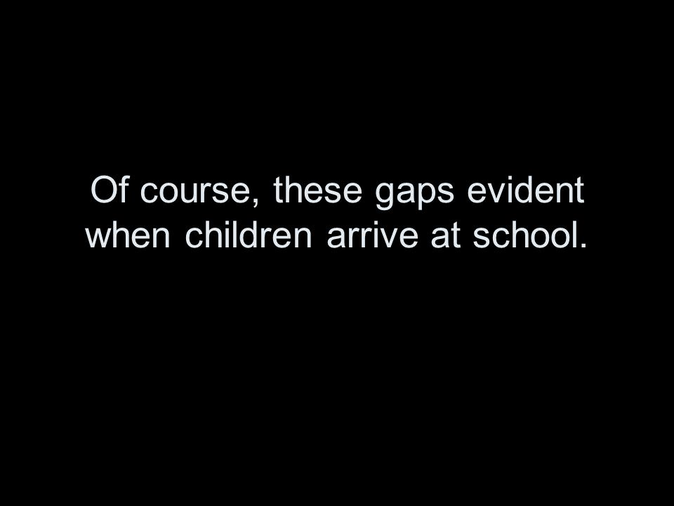 Of course, these gaps evident when children arrive at school.