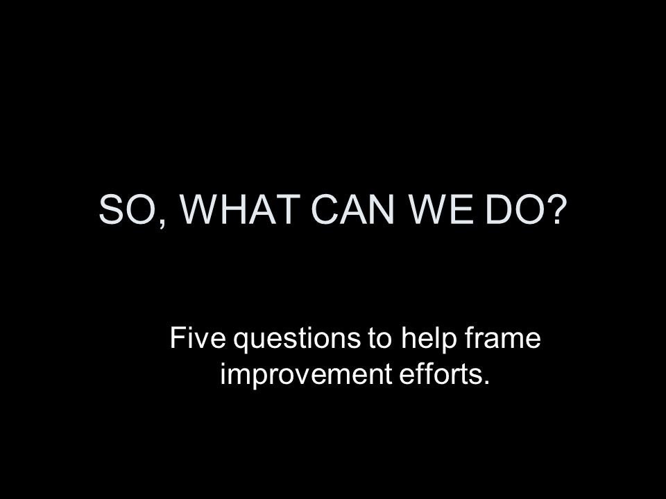 SO, WHAT CAN WE DO? Five questions to help frame improvement efforts.