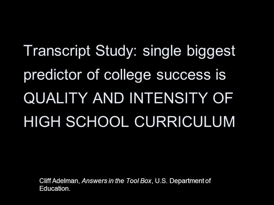 Transcript Study: single biggest predictor of college success is QUALITY AND INTENSITY OF HIGH SCHOOL CURRICULUM Cliff Adelman, Answers in the Tool Box, U.S.