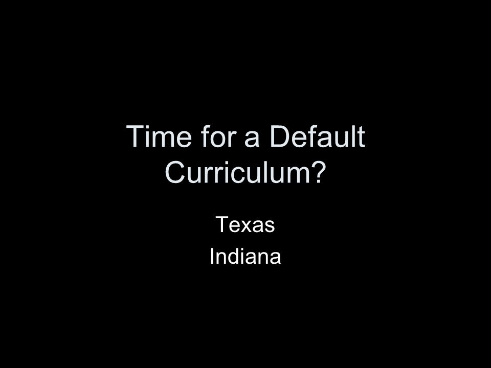 Time for a Default Curriculum? Texas Indiana
