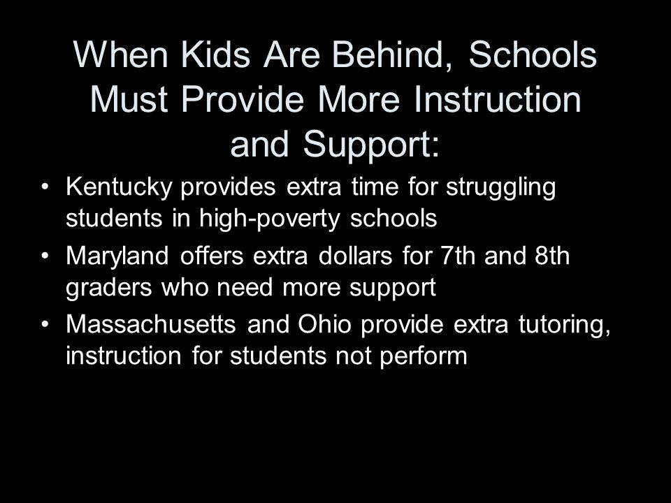 When Kids Are Behind, Schools Must Provide More Instruction and Support: Kentucky provides extra time for struggling students in high-poverty schools Maryland offers extra dollars for 7th and 8th graders who need more support Massachusetts and Ohio provide extra tutoring, instruction for students not perform