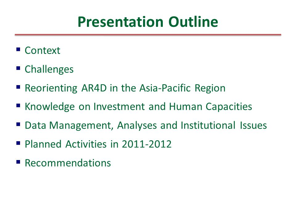  Context  Challenges  Reorienting AR4D in the Asia-Pacific Region  Knowledge on Investment and Human Capacities  Data Management, Analyses and Institutional Issues  Planned Activities in 2011-2012  Recommendations Presentation Outline