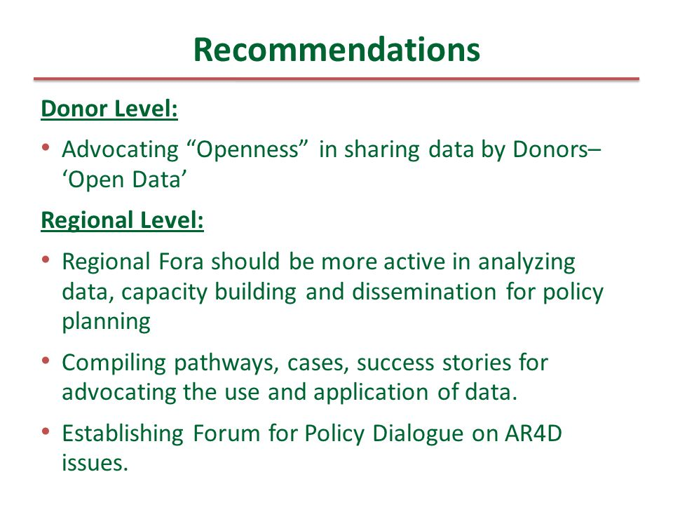 Donor Level: Advocating Openness in sharing data by Donors– 'Open Data' Regional Level: Regional Fora should be more active in analyzing data, capacity building and dissemination for policy planning Compiling pathways, cases, success stories for advocating the use and application of data.