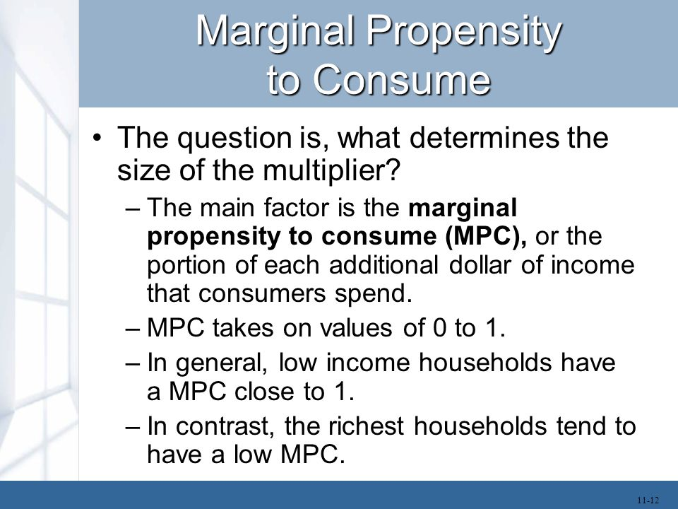 Marginal Propensity to Consume The question is, what determines the size of the multiplier? –The main factor is the marginal propensity to consume (MP
