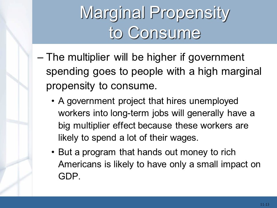 Marginal Propensity to Consume –The multiplier will be higher if government spending goes to people with a high marginal propensity to consume. A gove