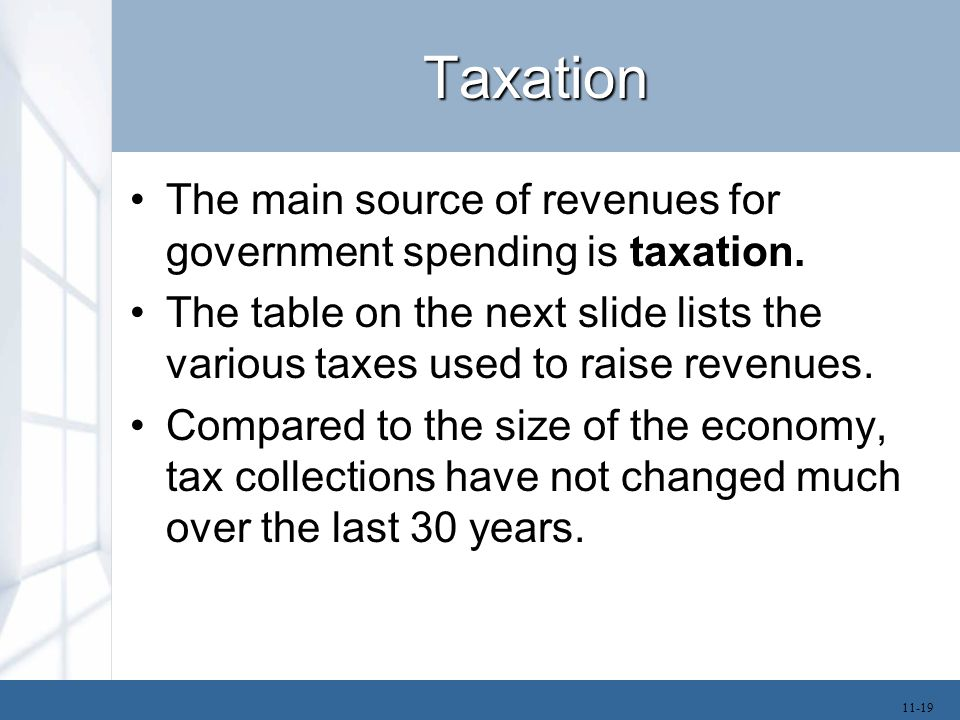 Taxation The main source of revenues for government spending is taxation. The table on the next slide lists the various taxes used to raise revenues.