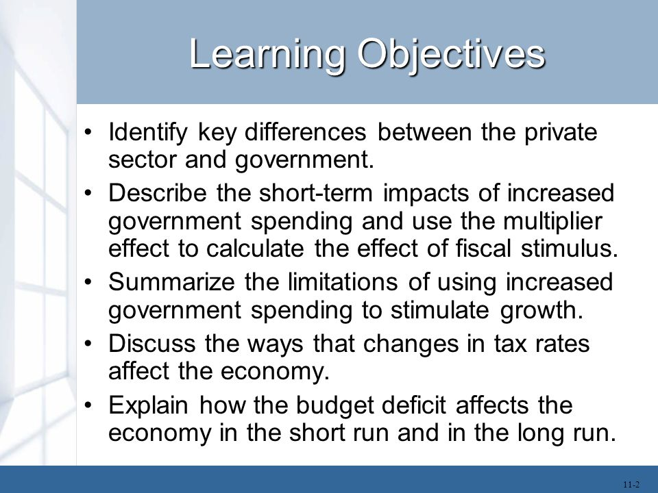 Learning Objectives Identify key differences between the private sector and government. Describe the short-term impacts of increased government spendi
