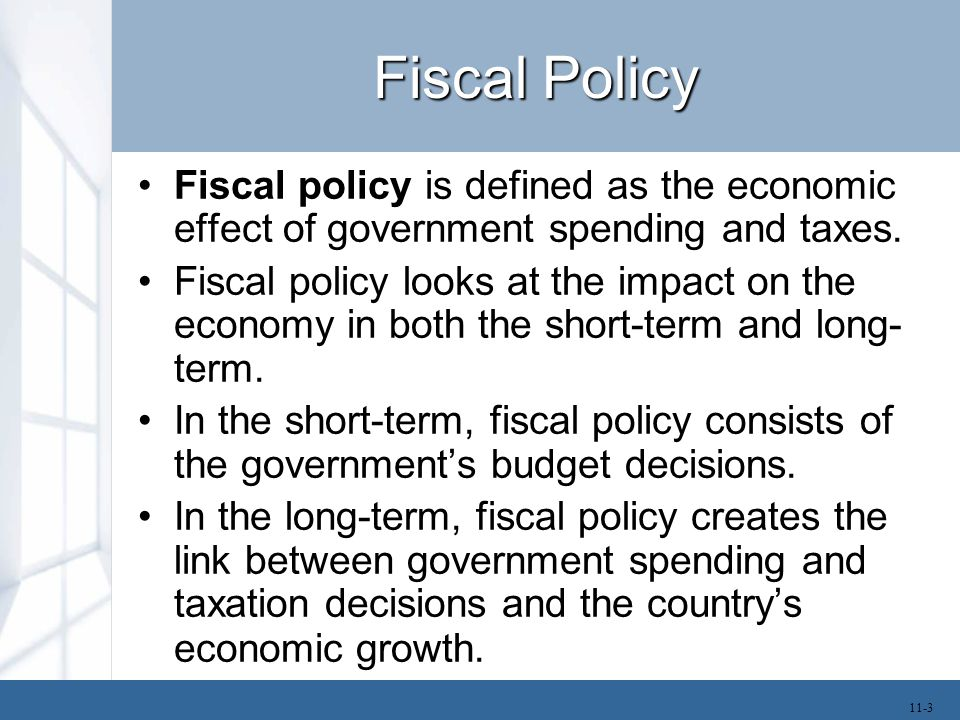 Fiscal Policy Fiscal policy is defined as the economic effect of government spending and taxes. Fiscal policy looks at the impact on the economy in bo