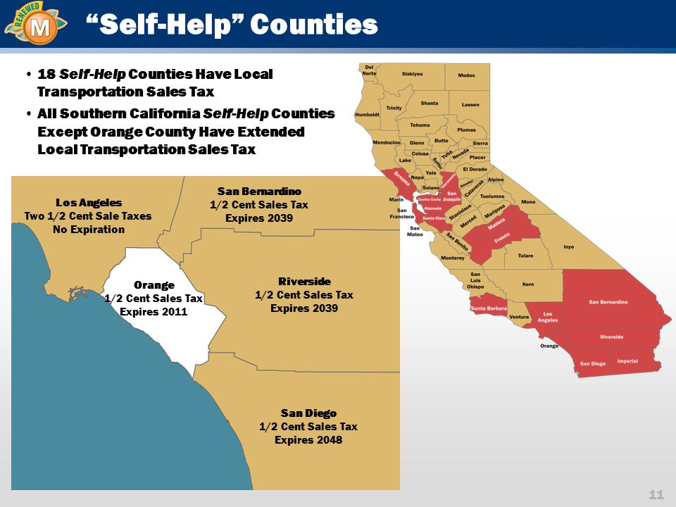 11 Self-Help Counties Los Angeles Two 1/2 Cent Sale Taxes No Expiration San Bernardino 1/2 Cent Sales Tax Expires 2039 Riverside 1/2 Cent Sales Tax Expires 2039 San Diego 1/2 Cent Sales Tax Expires 2048 Orange 1/2 Cent Sales Tax Expires 2011 18 Self-Help Counties Have Local Transportation Sales Tax All Southern California Self-Help Counties Except Orange County Have Extended Local Transportation Sales Tax