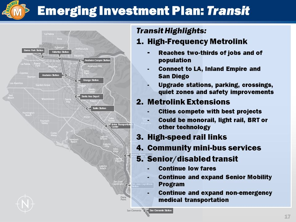 17 Emerging Investment Plan: Transit Transit Highlights: 1.High-Frequency Metrolink - Reaches two-thirds of jobs and of population -Connect to LA, Inland Empire and San Diego -Upgrade stations, parking, crossings, quiet zones and safety improvements 2.Metrolink Extensions -Cities compete with best projects -Could be monorail, light rail, BRT or other technology 3.High-speed rail links 4.Community mini-bus services 5.Senior/disabled transit -Continue low fares -Continue and expand Senior Mobility Program -Continue and expand non-emergency medical transportation