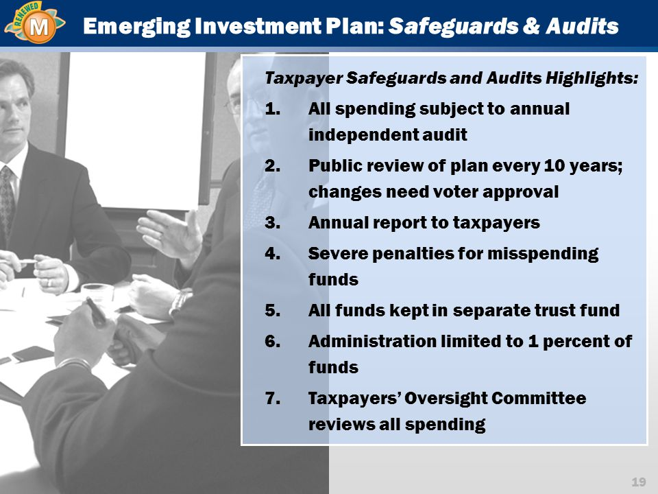 19 Emerging Investment Plan: Safeguards & Audits Taxpayer Safeguards and Audits Highlights: 1.All spending subject to annual independent audit 2.Public review of plan every 10 years; changes need voter approval 3.Annual report to taxpayers 4.Severe penalties for misspending funds 5.All funds kept in separate trust fund 6.Administration limited to 1 percent of funds 7.Taxpayers' Oversight Committee reviews all spending