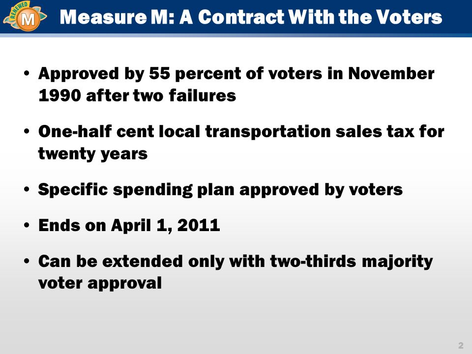 2 Measure M: A Contract With the Voters Approved by 55 percent of voters in November 1990 after two failures One-half cent local transportation sales tax for twenty years Specific spending plan approved by voters Ends on April 1, 2011 Can be extended only with two-thirds majority voter approval