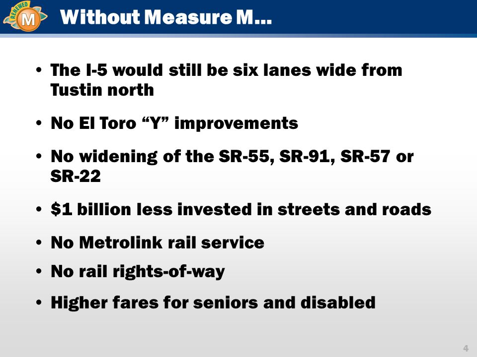4 Without Measure M… The I-5 would still be six lanes wide from Tustin north No El Toro Y improvements No widening of the SR-55, SR-91, SR-57 or SR-22 $1 billion less invested in streets and roads No Metrolink rail service No rail rights-of-way Higher fares for seniors and disabled
