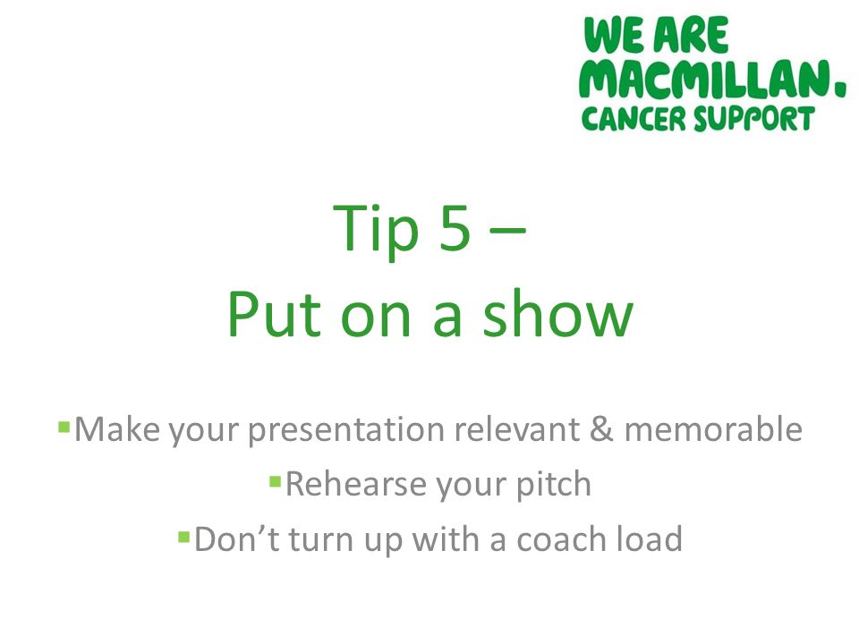 Tip 5 – Put on a show  Make your presentation relevant & memorable  Rehearse your pitch  Don't turn up with a coach load