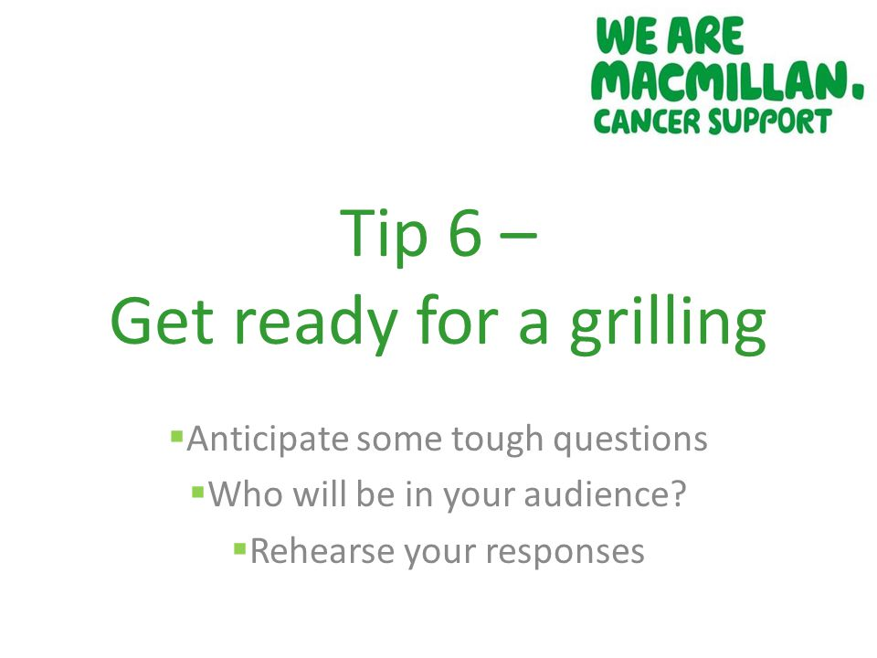 Tip 6 – Get ready for a grilling  Anticipate some tough questions  Who will be in your audience.