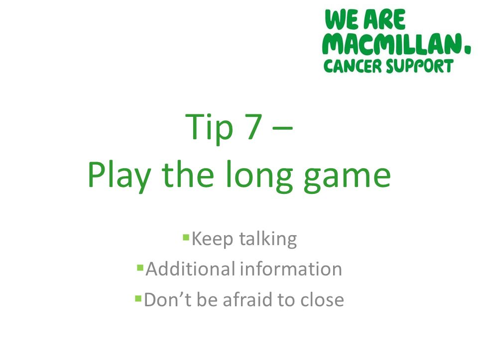 Tip 7 – Play the long game  Keep talking  Additional information  Don't be afraid to close