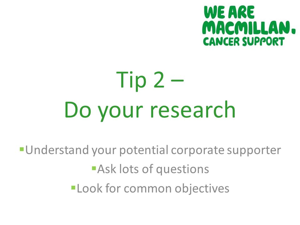 Tip 2 – Do your research  Understand your potential corporate supporter  Ask lots of questions  Look for common objectives