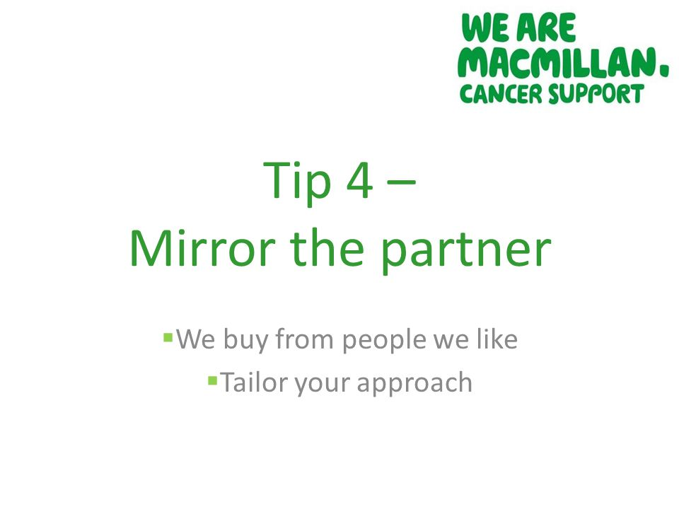 Tip 4 – Mirror the partner  We buy from people we like  Tailor your approach