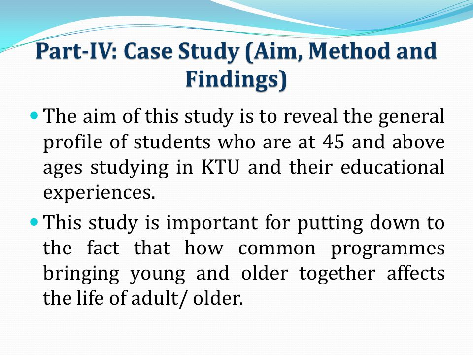 Part-IV: Case Study (Aim, Method and Findings) The aim of this study is to reveal the general profile of students who are at 45 and above ages studyin