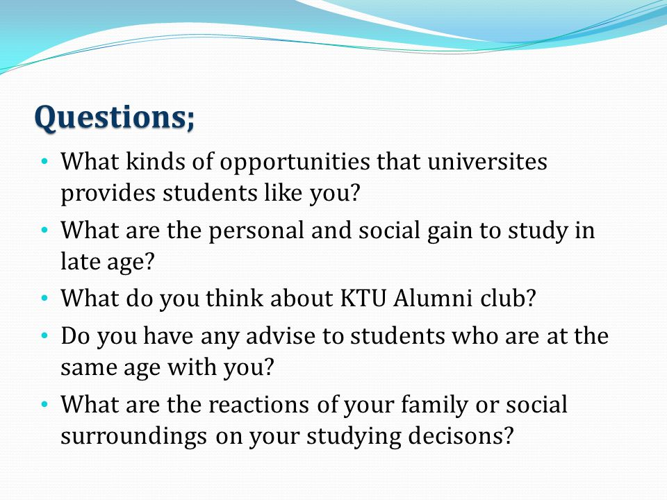 Questions; What kinds of opportunities that universites provides students like you? What are the personal and social gain to study in late age? What d