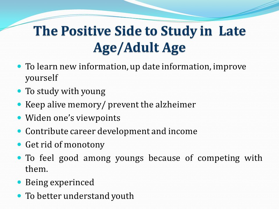 The Positive Side to Study in Late Age/Adult Age To learn new information, up date information, improve yourself To study with young Keep alive memory