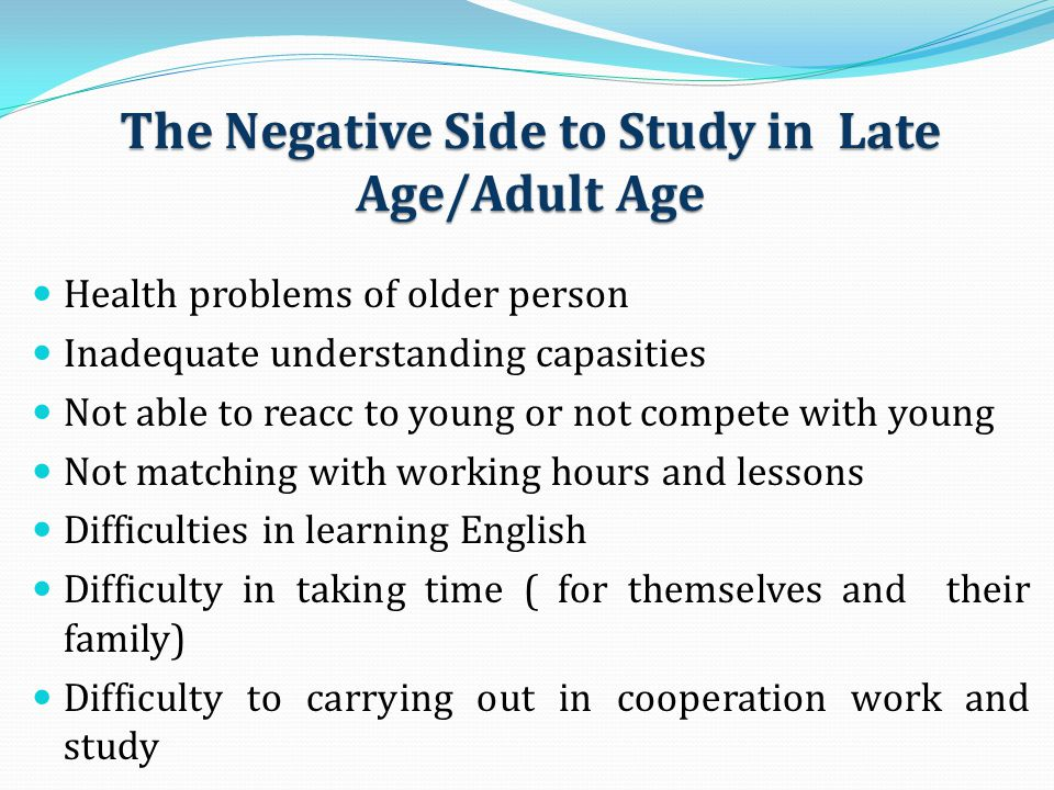 The Negative Side to Study in Late Age/Adult Age Health problems of older person Inadequate understanding capasities Not able to reacc to young or not