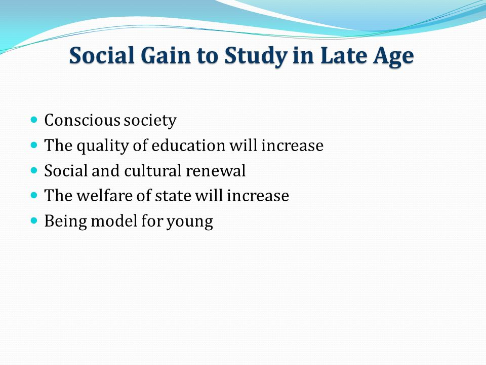 Social Gain to Study in Late Age Conscious society The quality of education will increase Social and cultural renewal The welfare of state will increa