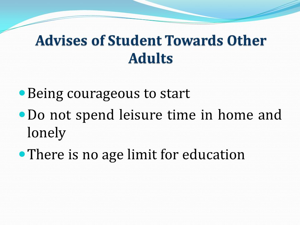 Advises of Student Towards Other Adults Being courageous to start Do not spend leisure time in home and lonely There is no age limit for education