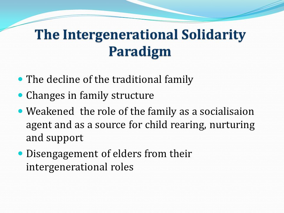 The Intergenerational Solidarity Paradigm The decline of the traditional family Changes in family structure Weakened the role of the family as a socia