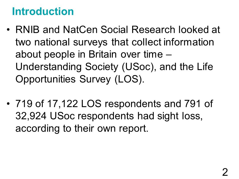 2 Introduction RNIB and NatCen Social Research looked at two national surveys that collect information about people in Britain over time – Understanding Society (USoc), and the Life Opportunities Survey (LOS).