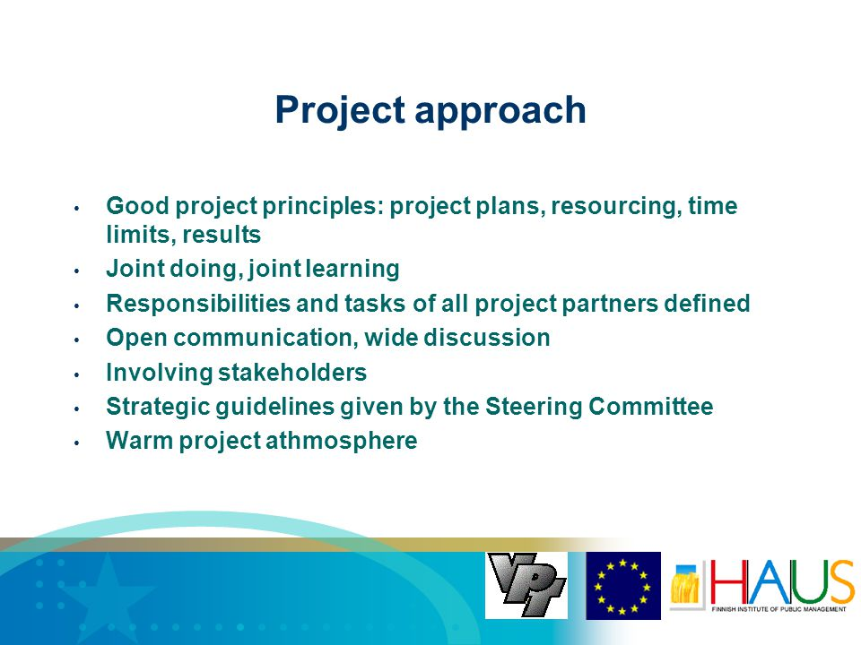 Project approach Good project principles: project plans, resourcing, time limits, results Joint doing, joint learning Responsibilities and tasks of all project partners defined Open communication, wide discussion Involving stakeholders Strategic guidelines given by the Steering Committee Warm project athmosphere