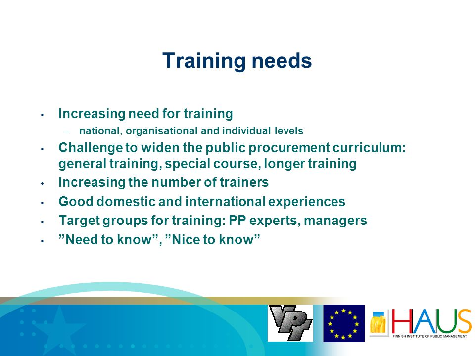 Training needs Increasing need for training – national, organisational and individual levels Challenge to widen the public procurement curriculum: general training, special course, longer training Increasing the number of trainers Good domestic and international experiences Target groups for training: PP experts, managers Need to know , Nice to know